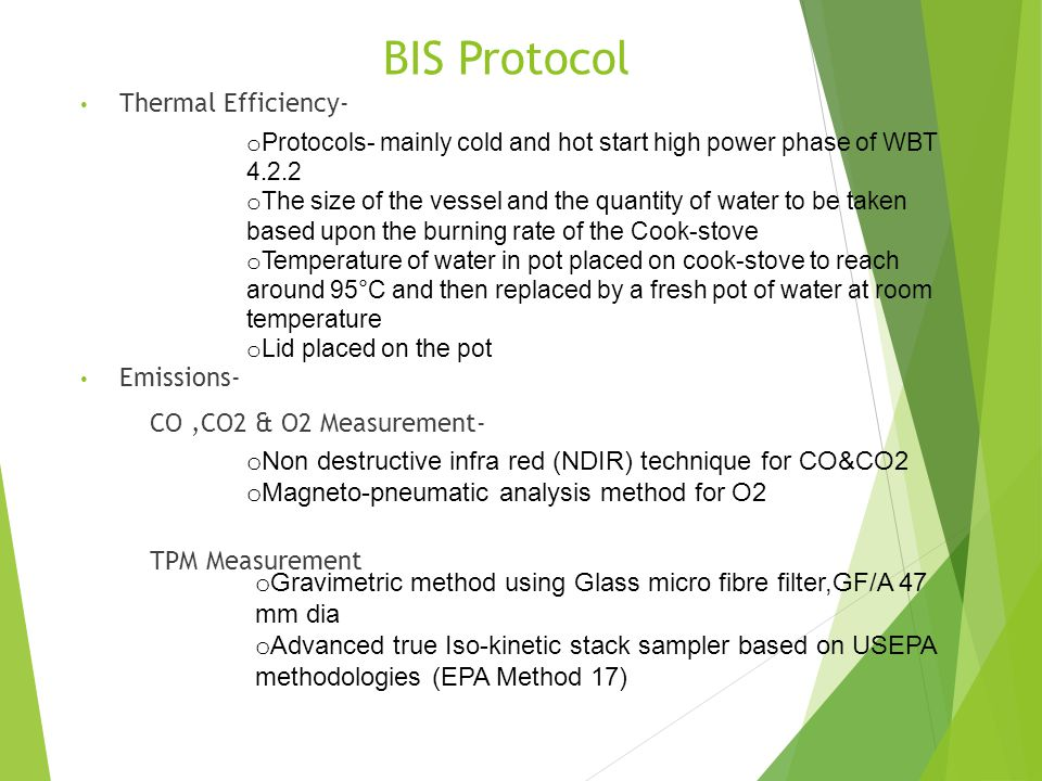 BIS Protocol Thermal Efficiency- Emissions- CO,CO2 & O2 Measurement- TPM Measurement o Protocols- mainly cold and hot start high power phase of WBT 4.2.2 o The size of the vessel and the quantity of water to be taken based upon the burning rate of the Cook-stove o Temperature of water in pot placed on cook-stove to reach around 95°C and then replaced by a fresh pot of water at room temperature o Lid placed on the pot o Non destructive infra red (NDIR) technique for CO&CO2 o Magneto-pneumatic analysis method for O2 o Gravimetric method using Glass micro fibre filter,GF/A 47 mm dia o Advanced true Iso-kinetic stack sampler based on USEPA methodologies (EPA Method 17)