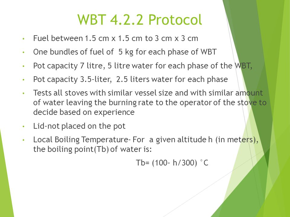 WBT 4.2.2 Protocol Fuel between 1.5 cm x 1.5 cm to 3 cm x 3 cm One bundles of fuel of 5 kg for each phase of WBT Pot capacity 7 litre, 5 litre water for each phase of the WBT, Pot capacity 3.5-liter, 2.5 liters water for each phase Tests all stoves with similar vessel size and with similar amount of water leaving the burning rate to the operator of the stove to decide based on experience Lid-not placed on the pot Local Boiling Temperature- For a given altitude h (in meters), the boiling point(Tb) of water is: Tb= (100- h/300) °C