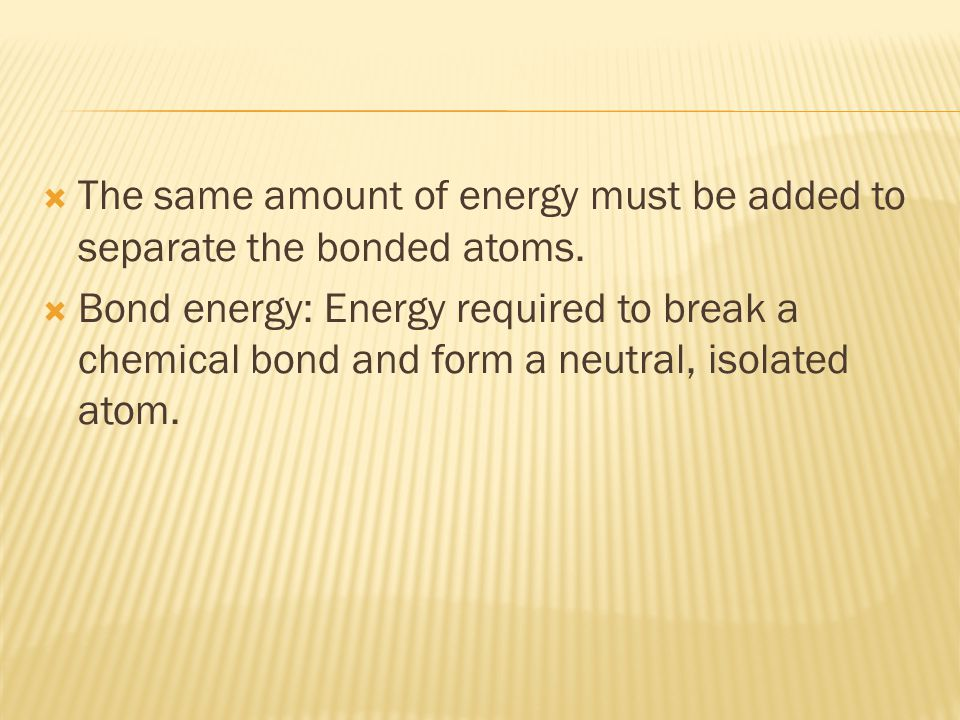  The same amount of energy must be added to separate the bonded atoms.