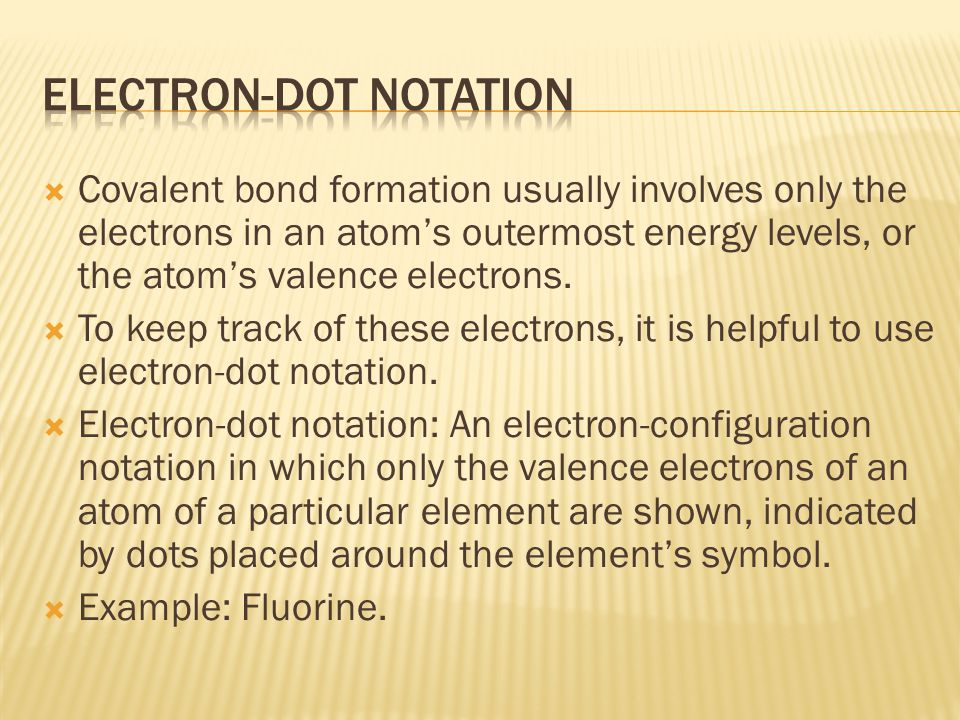  Covalent bond formation usually involves only the electrons in an atom's outermost energy levels, or the atom's valence electrons.
