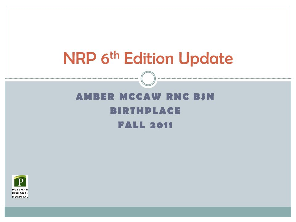 AMBER MCCAW RNC BSN BIRTHPLACE FALL 2011 NRP 6 th Edition Update