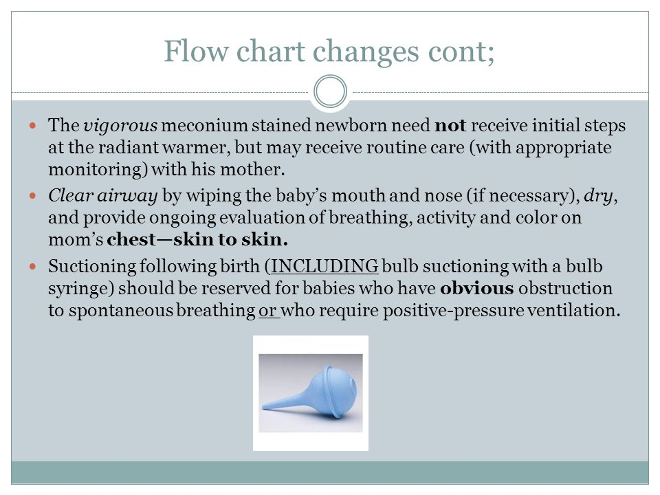 Flow chart changes cont; The vigorous meconium stained newborn need not receive initial steps at the radiant warmer, but may receive routine care (wit