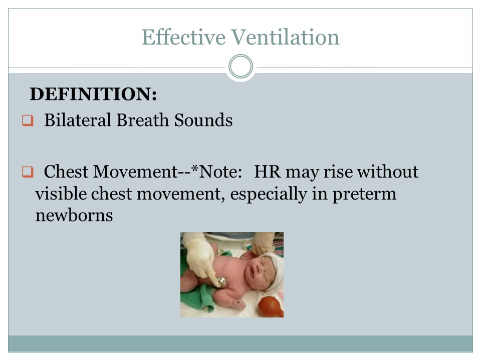 Effective Ventilation DEFINITION:  Bilateral Breath Sounds  Chest Movement--*Note: HR may rise without visible chest movement, especially in preterm