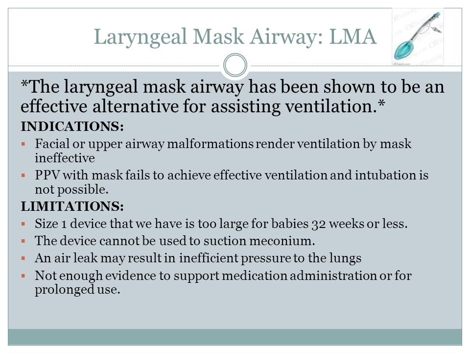 Laryngeal Mask Airway: LMA *The laryngeal mask airway has been shown to be an effective alternative for assisting ventilation.* INDICATIONS:  Facial