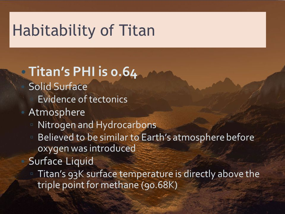 Habitability of Titan Titan's PHI is 0.64 Solid Surface ▫ Evidence of tectonics Atmosphere ▫ Nitrogen and Hydrocarbons ▫ Believed to be similar to Ear