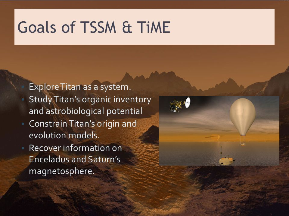 Goals of TSSM & TiME Explore Titan as a system. Study Titan's organic inventory and astrobiological potential Constrain Titan's origin and evolution m