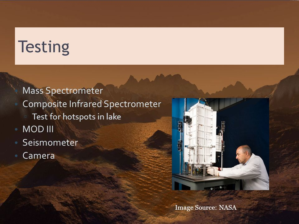 Testing Mass Spectrometer Composite Infrared Spectrometer ▫ Test for hotspots in lake MOD III Seismometer Camera Image Source: NASA
