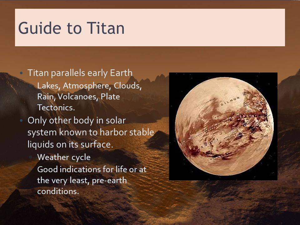 Guide to Titan Titan parallels early Earth ▫ Lakes, Atmosphere, Clouds, Rain, Volcanoes, Plate Tectonics. Only other body in solar system known to har