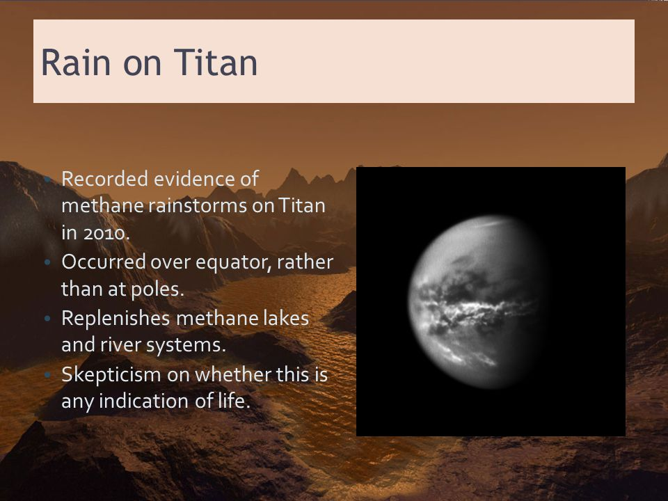Rain on Titan Recorded evidence of methane rainstorms on Titan in 2010. Occurred over equator, rather than at poles. Replenishes methane lakes and riv