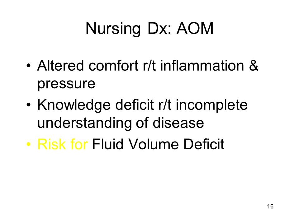 Nursing Dx: AOM Altered comfort r/t inflammation & pressure Knowledge deficit r/t incomplete understanding of disease Risk for Fluid Volume Deficit 16