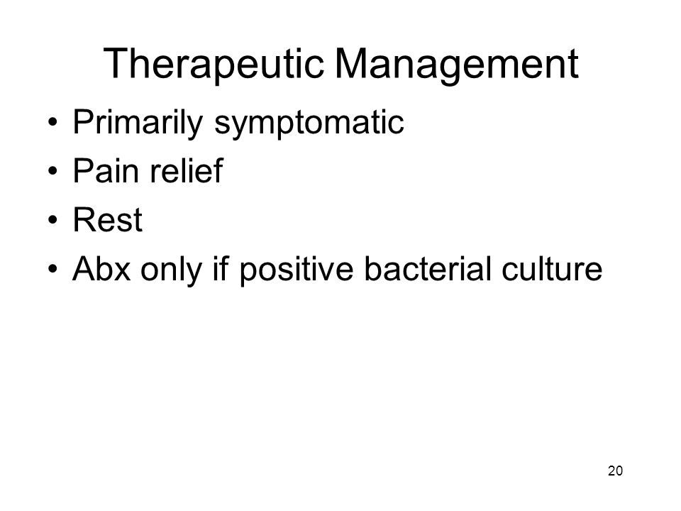 Therapeutic Management Primarily symptomatic Pain relief Rest Abx only if positive bacterial culture 20