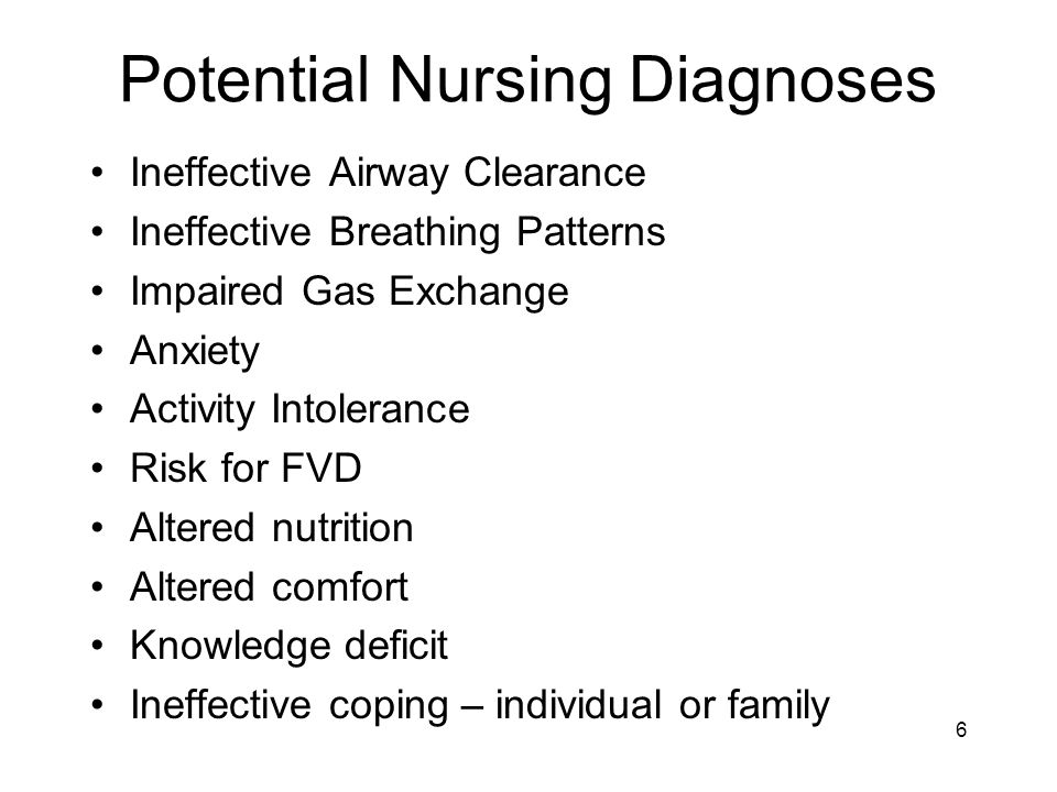 Potential Nursing Diagnoses Ineffective Airway Clearance Ineffective Breathing Patterns Impaired Gas Exchange Anxiety Activity Intolerance Risk for FVD Altered nutrition Altered comfort Knowledge deficit Ineffective coping – individual or family 6