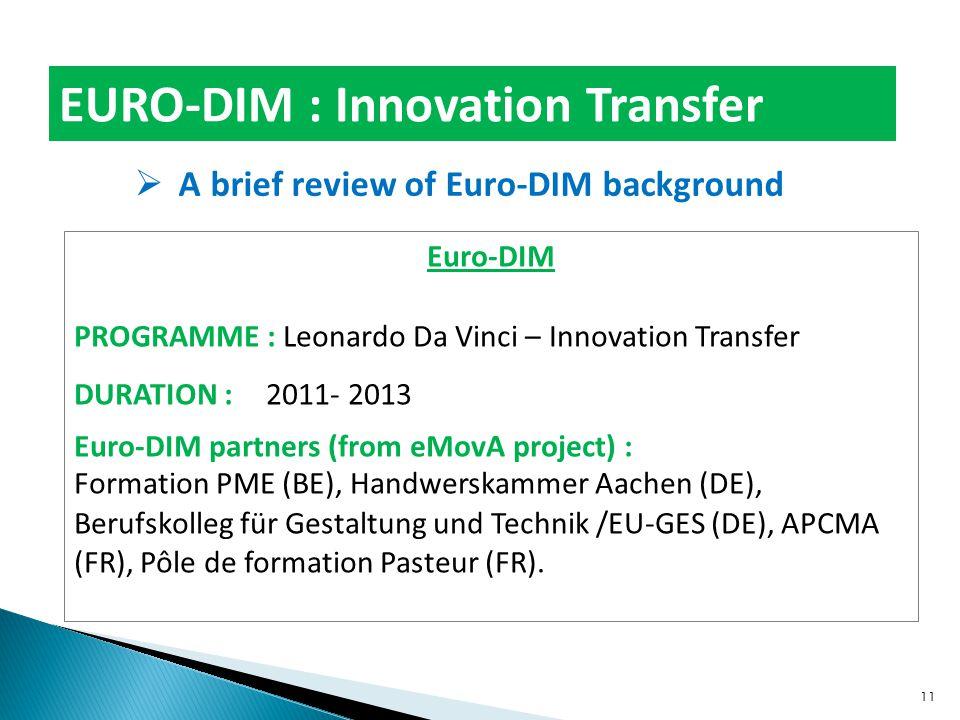 EURO-DIM : Innovation Transfer  A brief review of Euro-DIM background Euro-DIM PROGRAMME : Leonardo Da Vinci – Innovation Transfer DURATION : 2011- 2013 Euro-DIM partners (from eMovA project) : Formation PME (BE), Handwerskammer Aachen (DE), Berufskolleg für Gestaltung und Technik /EU-GES (DE), APCMA (FR), Pôle de formation Pasteur (FR).