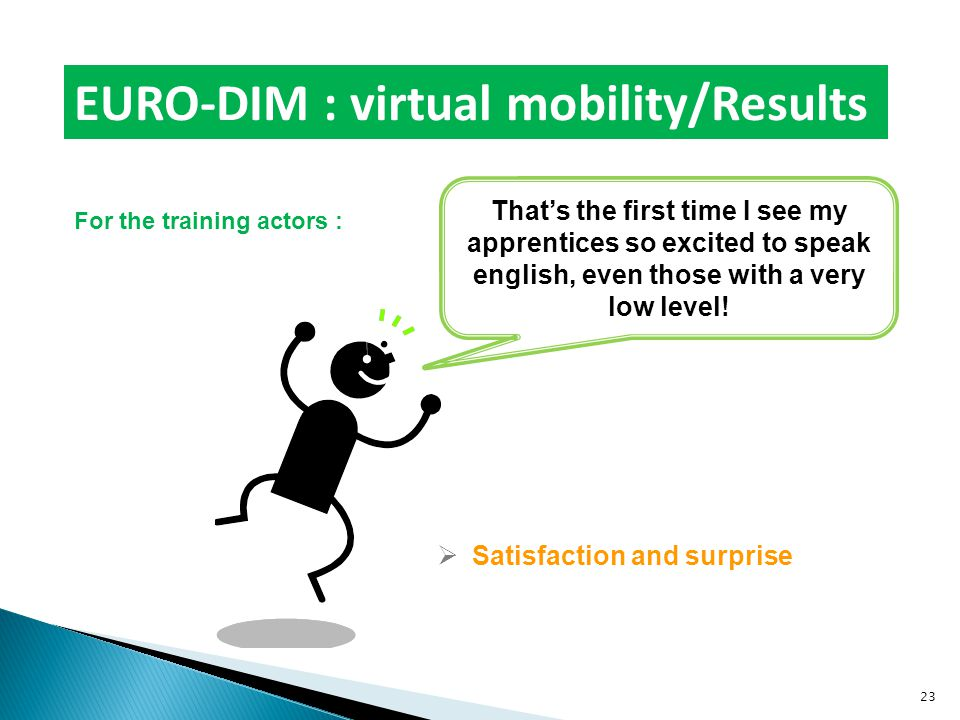 EURO-DIM : virtual mobility/Results For the training actors :  Satisfaction and surprise That's the first time I see my apprentices so excited to speak english, even those with a very low level.