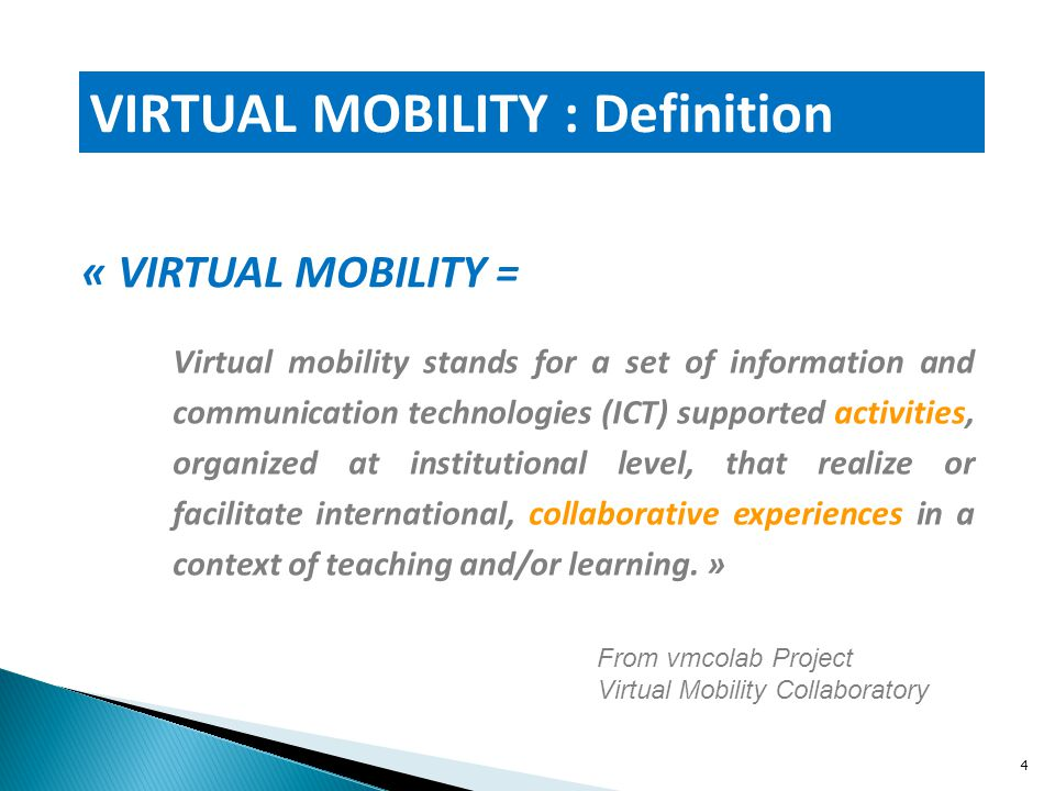 « VIRTUAL MOBILITY = VIRTUAL MOBILITY : Definition Virtual mobility stands for a set of information and communication technologies (ICT) supported activities, organized at institutional level, that realize or facilitate international, collaborative experiences in a context of teaching and/or learning.