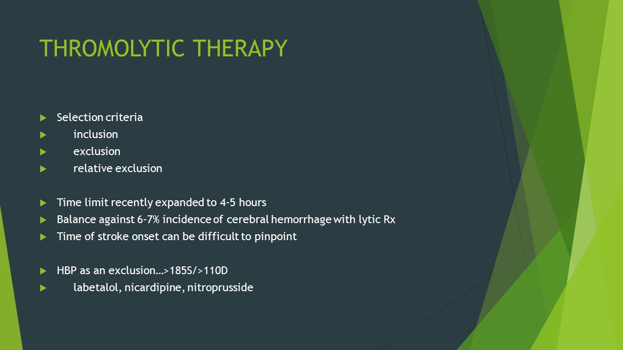 THROMOLYTIC THERAPY  Selection criteria  inclusion  exclusion  relative exclusion  Time limit recently expanded to 4-5 hours  Balance against 6-7% incidence of cerebral hemorrhage with lytic Rx  Time of stroke onset can be difficult to pinpoint  HBP as an exclusion…>185S/>110D  labetalol, nicardipine, nitroprusside