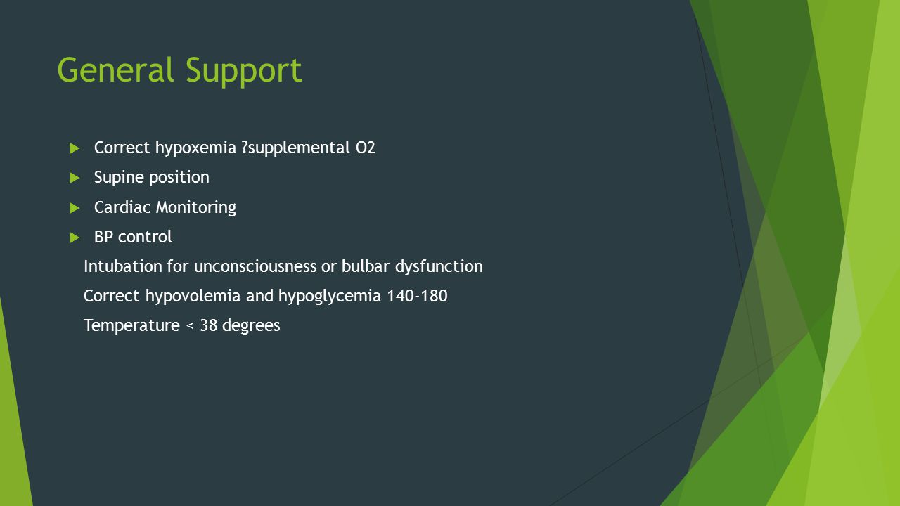 General Support  Correct hypoxemia supplemental O2  Supine position  Cardiac Monitoring  BP control Intubation for unconsciousness or bulbar dysfunction Correct hypovolemia and hypoglycemia 140-180 Temperature < 38 degrees