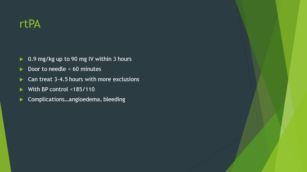 rtPA  0.9 mg/kg up to 90 mg IV within 3 hours  Door to needle < 60 minutes  Can treat 3-4.5 hours with more exclusions  With BP control <185/110  Complications…angioedema, bleeding