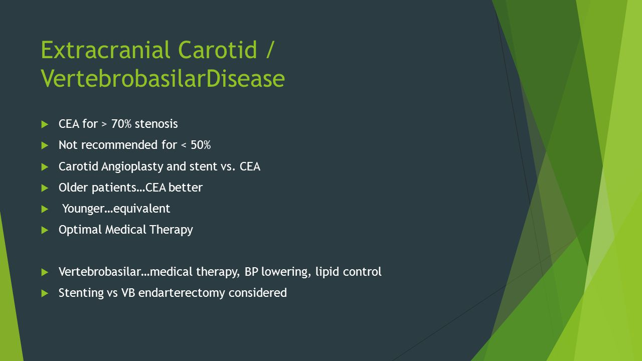 Extracranial Carotid / VertebrobasilarDisease  CEA for > 70% stenosis  Not recommended for < 50%  Carotid Angioplasty and stent vs.