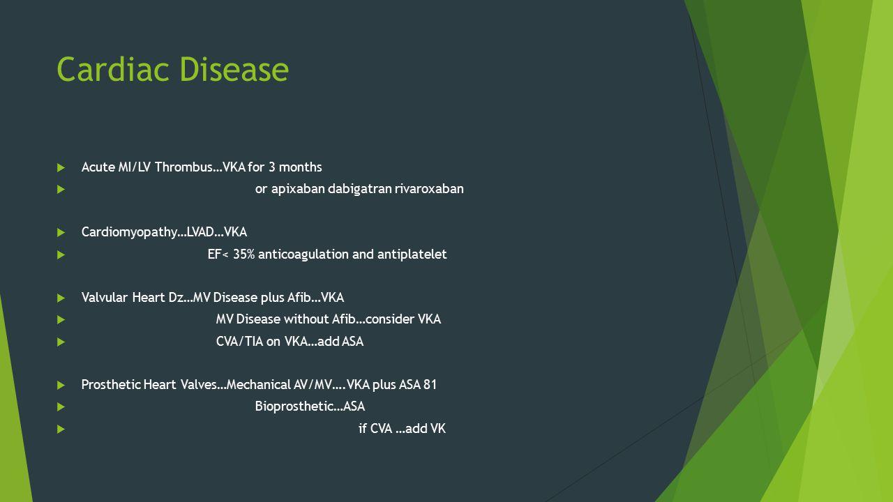 Cardiac Disease  Acute MI/LV Thrombus…VKA for 3 months  or apixaban dabigatran rivaroxaban  Cardiomyopathy…LVAD…VKA  EF< 35% anticoagulation and antiplatelet  Valvular Heart Dz…MV Disease plus Afib…VKA  MV Disease without Afib…consider VKA  CVA/TIA on VKA…add ASA  Prosthetic Heart Valves…Mechanical AV/MV….VKA plus ASA 81  Bioprosthetic…ASA  if CVA …add VK