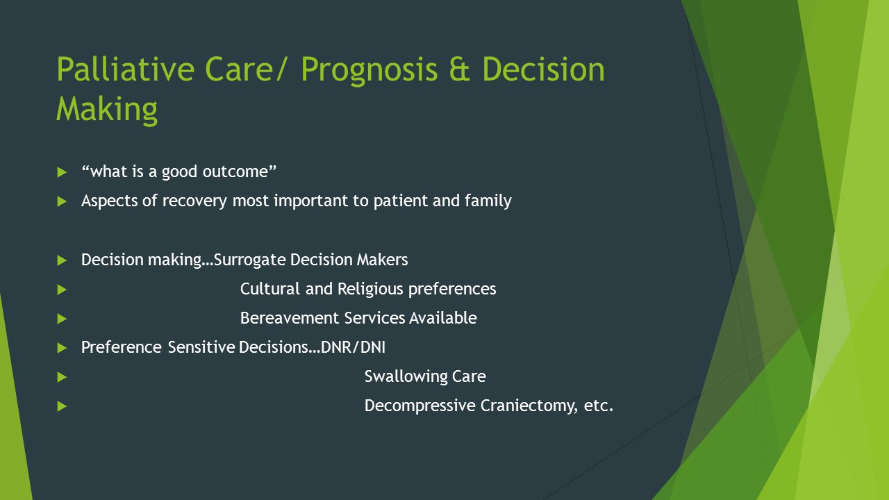 Palliative Care/ Prognosis & Decision Making  what is a good outcome  Aspects of recovery most important to patient and family  Decision making…Surrogate Decision Makers  Cultural and Religious preferences  Bereavement Services Available  Preference Sensitive Decisions…DNR/DNI  Swallowing Care  Decompressive Craniectomy, etc.