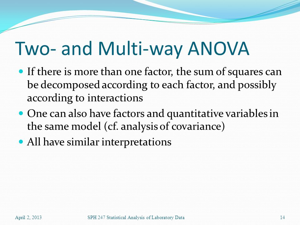 Two- and Multi-way ANOVA If there is more than one factor, the sum of squares can be decomposed according to each factor, and possibly according to interactions One can also have factors and quantitative variables in the same model (cf.