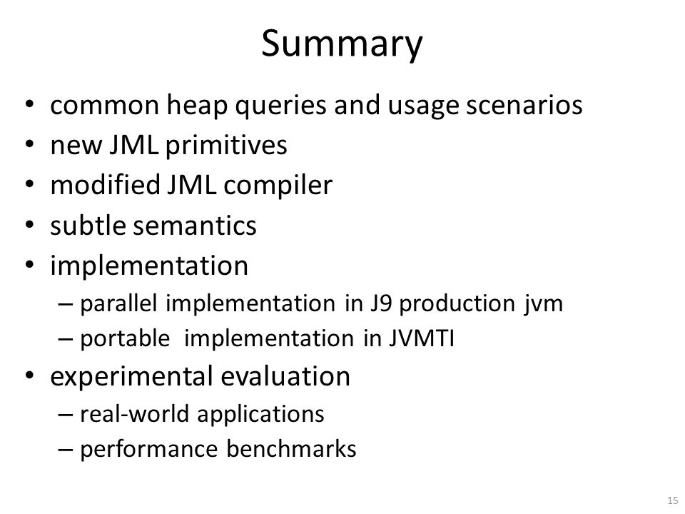 Summary common heap queries and usage scenarios new JML primitives modified JML compiler subtle semantics implementation – parallel implementation in J9 production jvm – portable implementation in JVMTI experimental evaluation – real-world applications – performance benchmarks 15