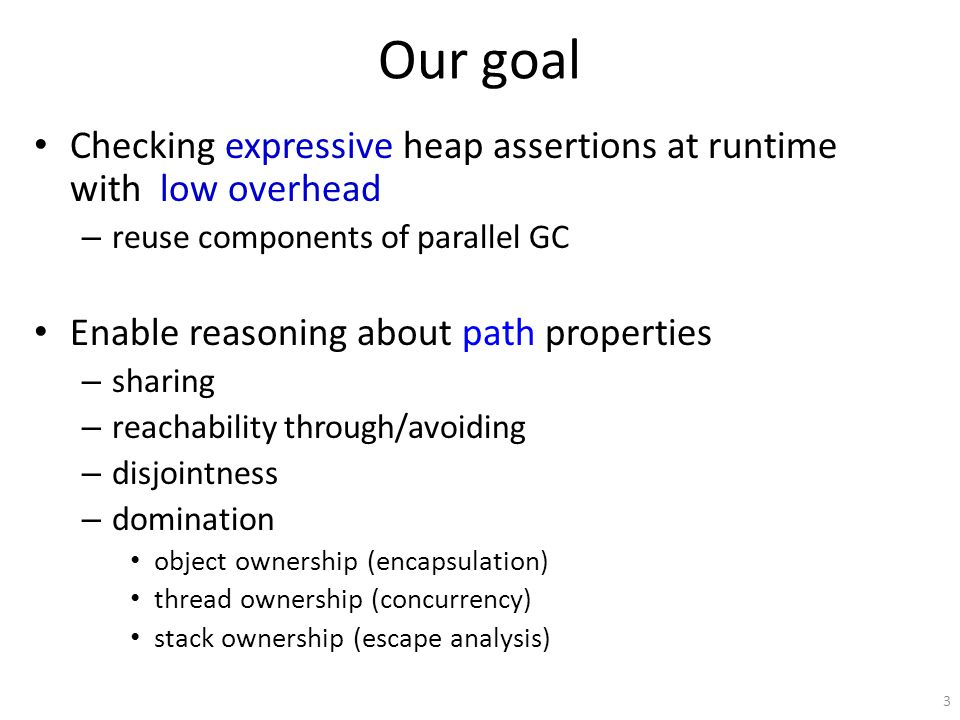 Our goal Checking expressive heap assertions at runtime with low overhead – reuse components of parallel GC Enable reasoning about path properties – s
