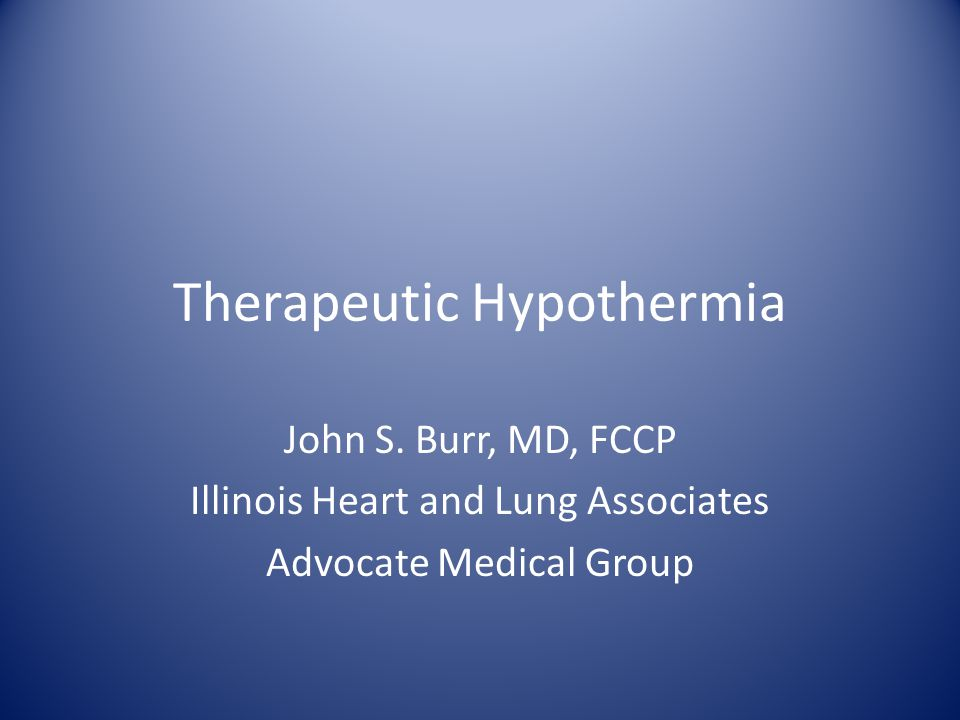 Therapeutic Hypothermia John S. Burr, MD, FCCP Illinois Heart and Lung Associates Advocate Medical Group