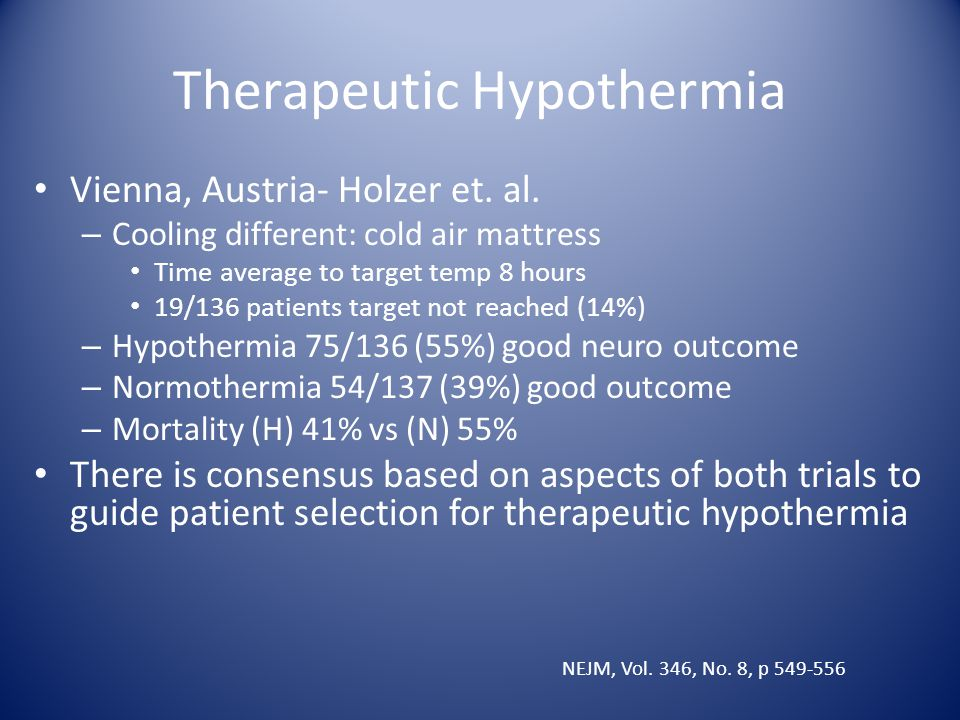 Therapeutic Hypothermia Vienna, Austria- Holzer et. al. – Cooling different: cold air mattress Time average to target temp 8 hours 19/136 patients tar