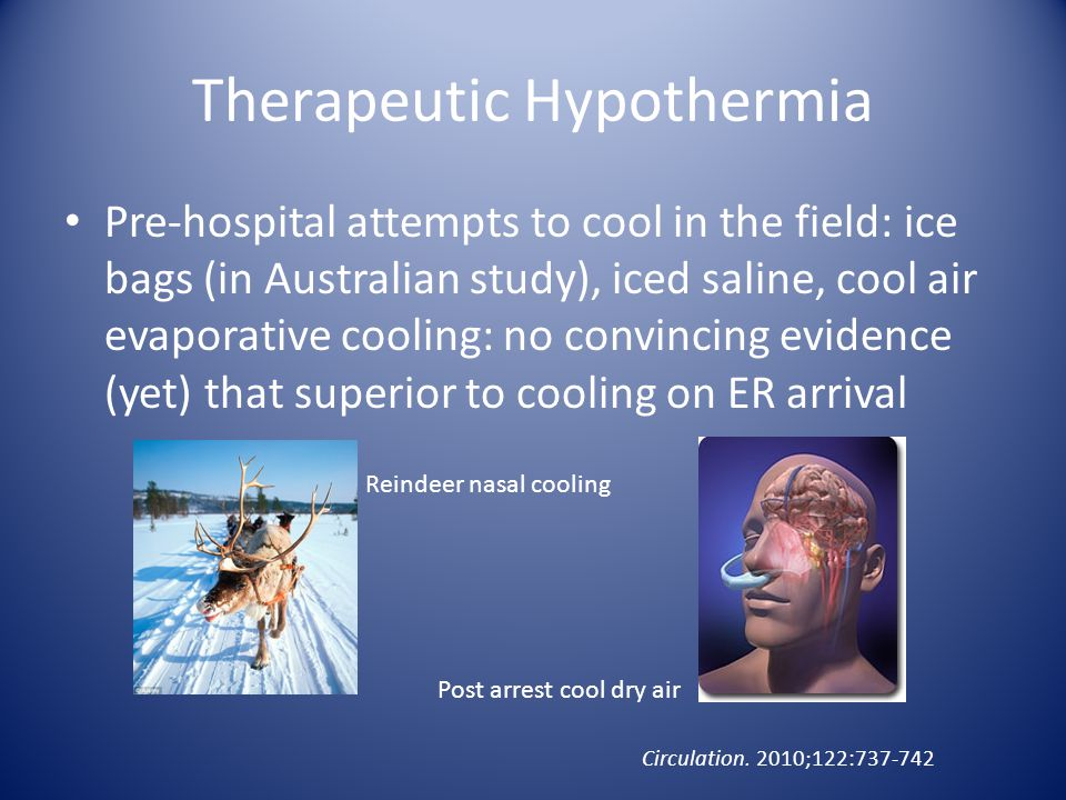 Therapeutic Hypothermia Pre-hospital attempts to cool in the field: ice bags (in Australian study), iced saline, cool air evaporative cooling: no conv