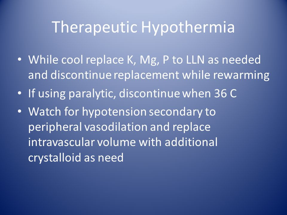 Therapeutic Hypothermia While cool replace K, Mg, P to LLN as needed and discontinue replacement while rewarming If using paralytic, discontinue when