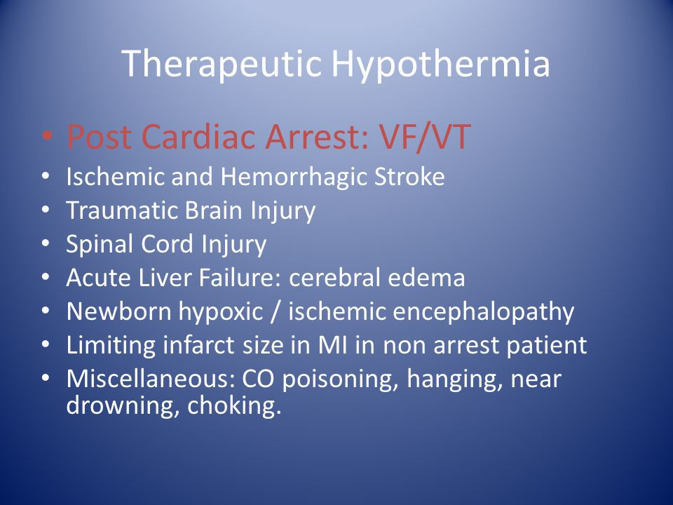 Therapeutic Hypothermia Post Cardiac Arrest: VF/VT Ischemic and Hemorrhagic Stroke Traumatic Brain Injury Spinal Cord Injury Acute Liver Failure: cere