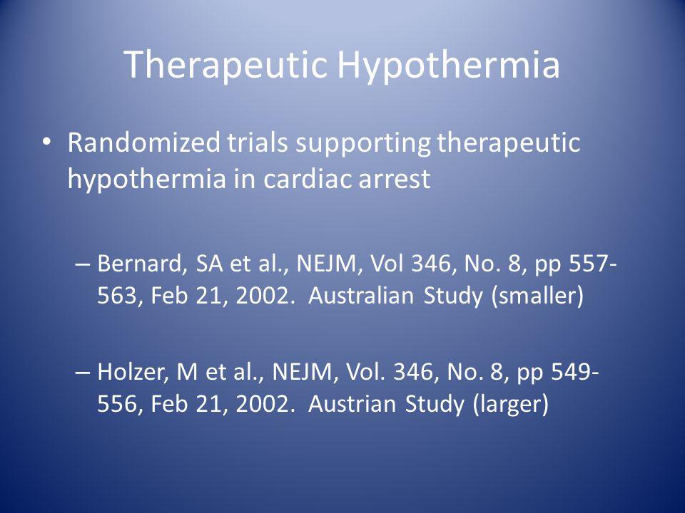 Therapeutic Hypothermia Randomized trials supporting therapeutic hypothermia in cardiac arrest – Bernard, SA et al., NEJM, Vol 346, No. 8, pp 557- 563