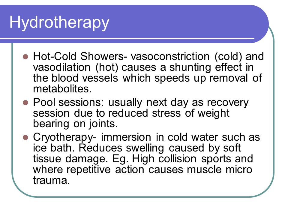 Hydrotherapy Hot-Cold Showers- vasoconstriction (cold) and vasodilation (hot) causes a shunting effect in the blood vessels which speeds up removal of metabolites.