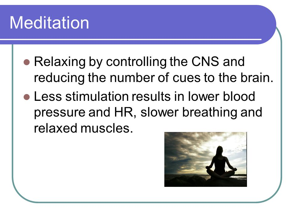 Meditation Relaxing by controlling the CNS and reducing the number of cues to the brain.