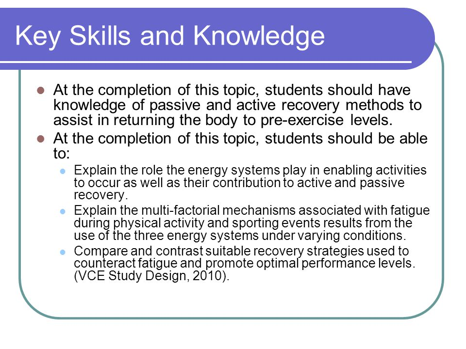 Key Skills and Knowledge At the completion of this topic, students should have knowledge of passive and active recovery methods to assist in returning the body to pre-exercise levels.