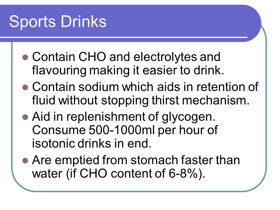Sports Drinks Contain CHO and electrolytes and flavouring making it easier to drink.