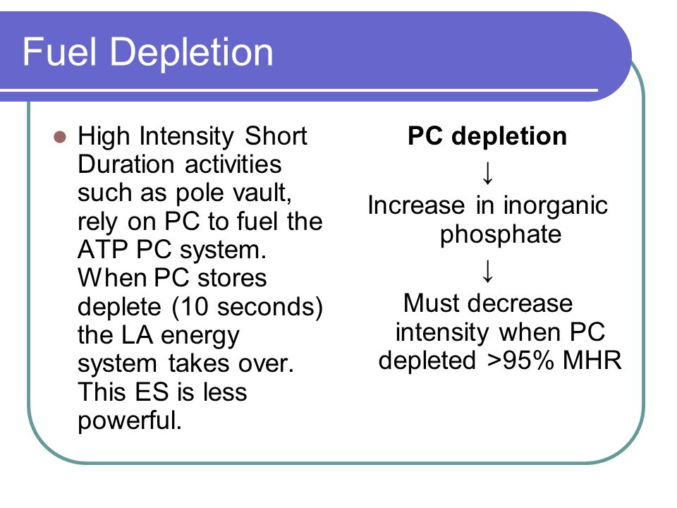 Fuel Depletion High Intensity Short Duration activities such as pole vault, rely on PC to fuel the ATP PC system.
