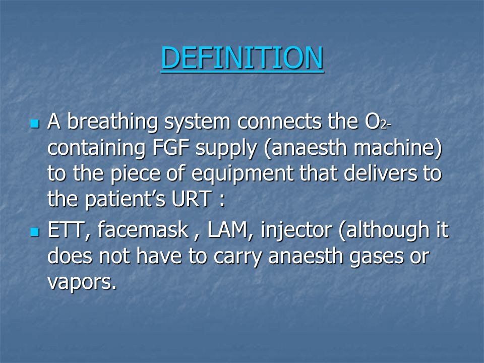 DEFINITION A breathing system connects the O 2- containing FGF supply (anaesth machine) to the piece of equipment that delivers to the patient's URT :