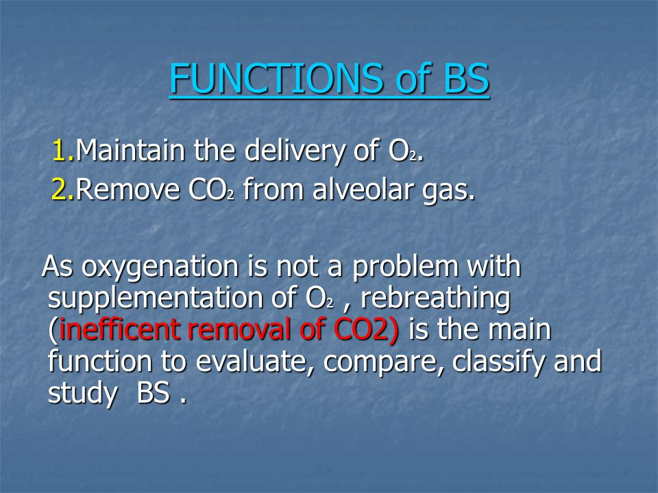FUNCTIONS of BS 1.Maintain the delivery of O 2. 1.Maintain the delivery of O 2. 2.Remove CO 2 from alveolar gas. 2.Remove CO 2 from alveolar gas. As o