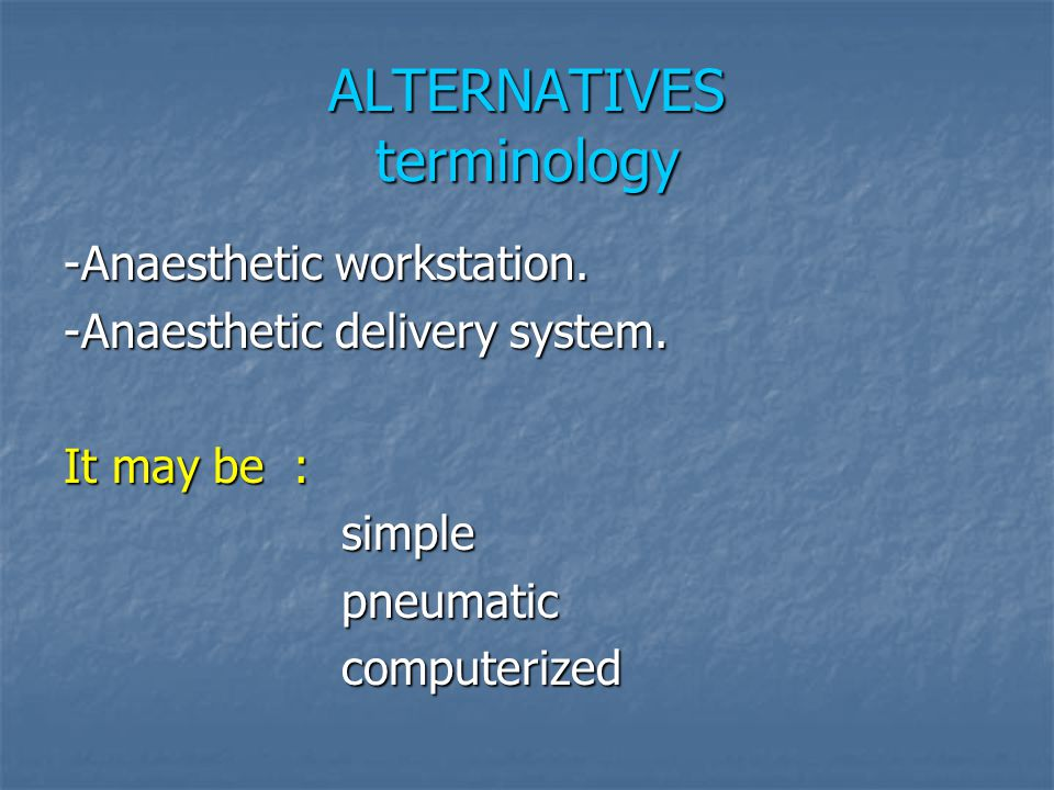 ALTERNATIVES terminology -Anaesthetic workstation. -Anaesthetic delivery system. It may be : simple simple pneumatic pneumatic computerized computeriz