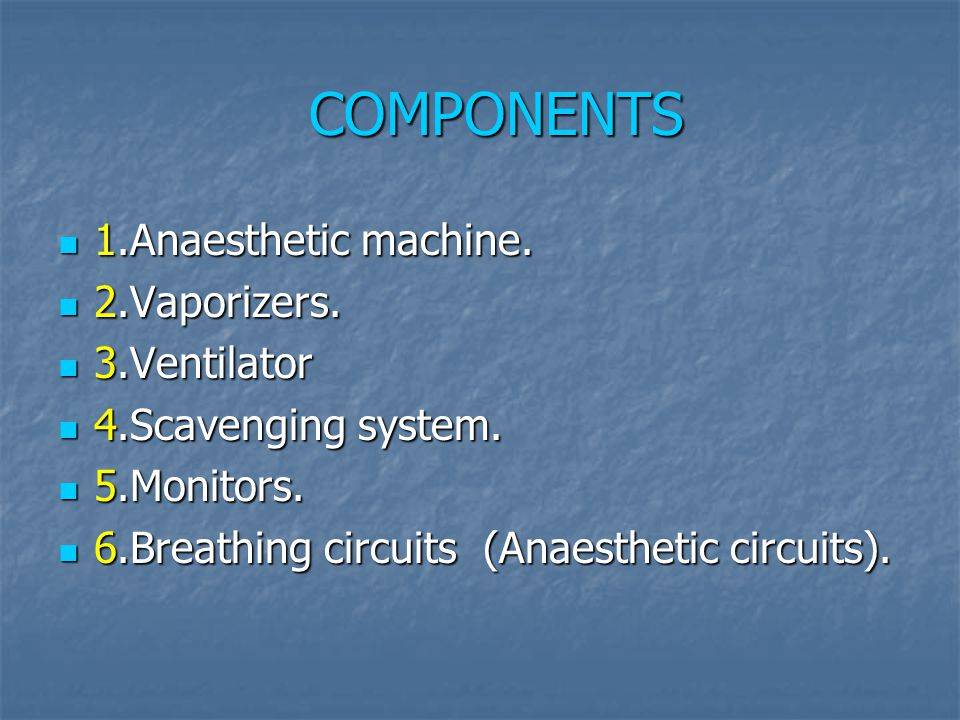 COMPONENTS 1.Anaesthetic machine. 1.Anaesthetic machine. 2.Vaporizers. 2.Vaporizers. 3.Ventilator 3.Ventilator 4.Scavenging system. 4.Scavenging syste