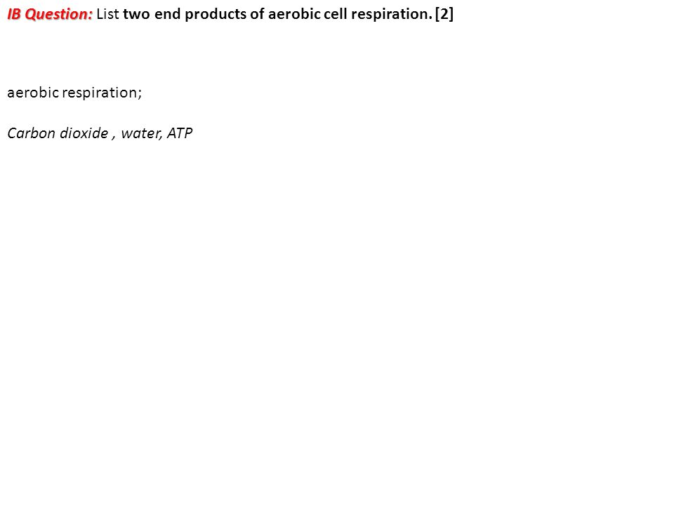 IB Question: IB Question: List two end products of aerobic cell respiration. [2] aerobic respiration; Carbon dioxide, water, ATP