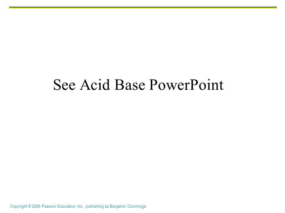 Copyright © 2006 Pearson Education, Inc., publishing as Benjamin Cummings See Acid Base PowerPoint
