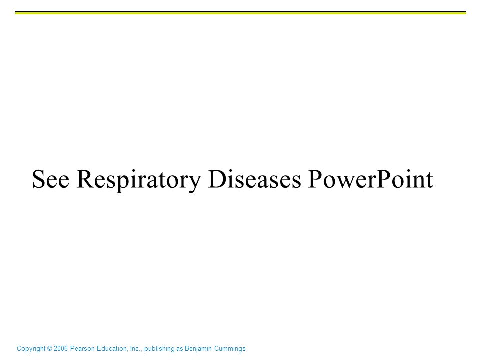Copyright © 2006 Pearson Education, Inc., publishing as Benjamin Cummings See Respiratory Diseases PowerPoint