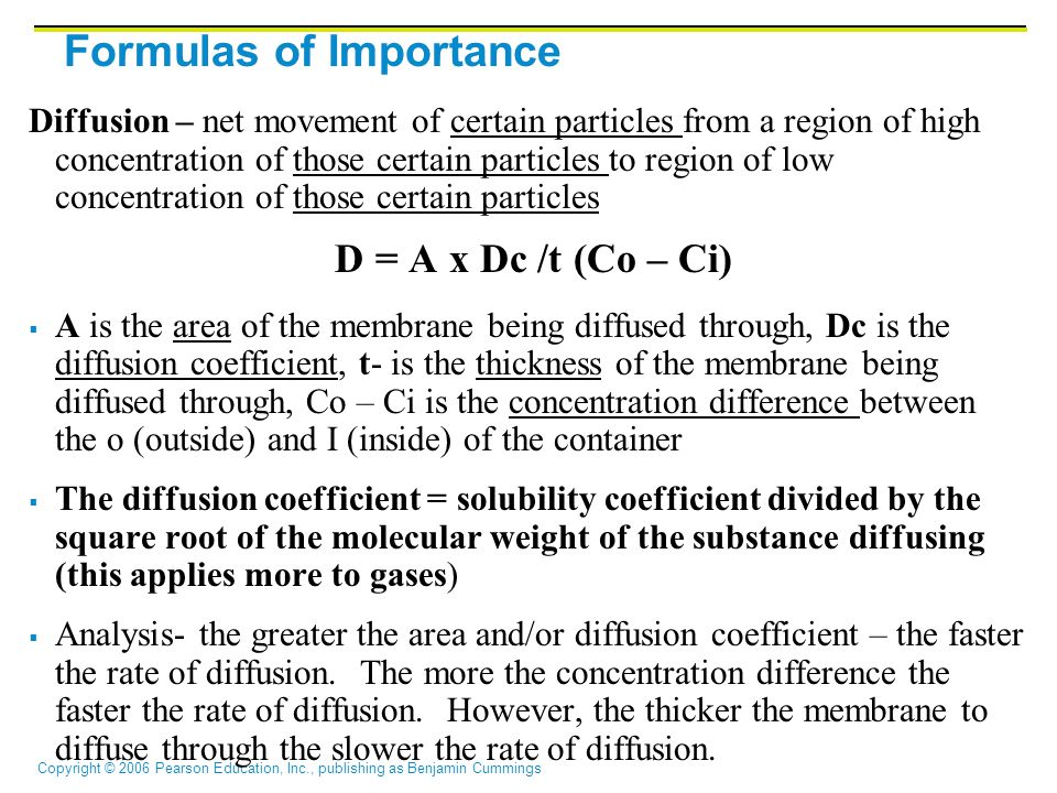 Formulas of Importance Diffusion – net movement of certain particles from a region of high concentration of those certain particles to region of low concentration of those certain particles D = A x Dc /t (Co – Ci)  A is the area of the membrane being diffused through, Dc is the diffusion coefficient, t- is the thickness of the membrane being diffused through, Co – Ci is the concentration difference between the o (outside) and I (inside) of the container  The diffusion coefficient = solubility coefficient divided by the square root of the molecular weight of the substance diffusing (this applies more to gases)  Analysis- the greater the area and/or diffusion coefficient – the faster the rate of diffusion.