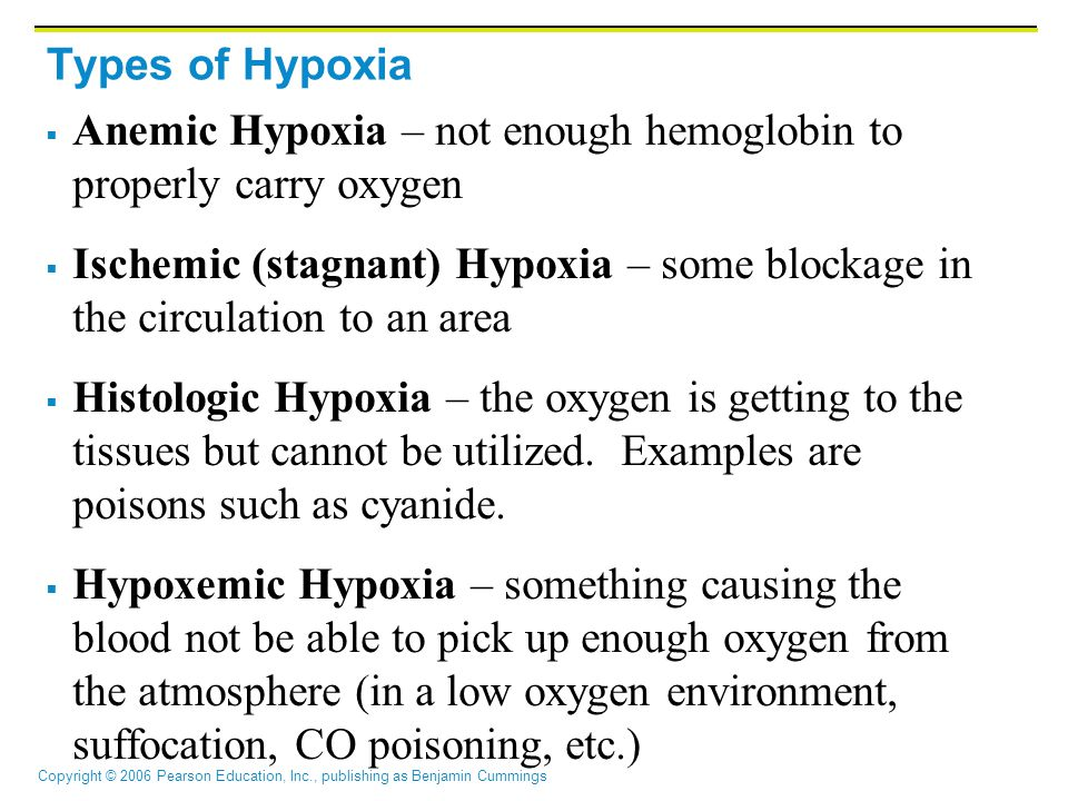 Copyright © 2006 Pearson Education, Inc., publishing as Benjamin Cummings Types of Hypoxia  Anemic Hypoxia – not enough hemoglobin to properly carry oxygen  Ischemic (stagnant) Hypoxia – some blockage in the circulation to an area  Histologic Hypoxia – the oxygen is getting to the tissues but cannot be utilized.