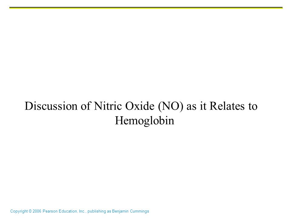 Copyright © 2006 Pearson Education, Inc., publishing as Benjamin Cummings Discussion of Nitric Oxide (NO) as it Relates to Hemoglobin