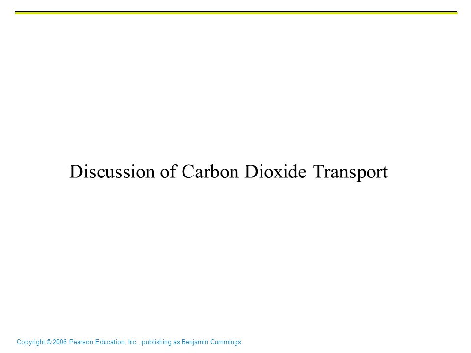 Copyright © 2006 Pearson Education, Inc., publishing as Benjamin Cummings Discussion of Carbon Dioxide Transport